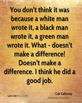 Cab Calloway - You don't think it was because a white man wrote it, a black man wrote it, a green man wrote it. What - doesn't make a difference! Doesn't make a difference. I think he did a good job.