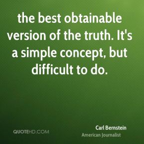 Carl Bernstein - the best obtainable version of the truth. It's a simple concept, but difficult to do.