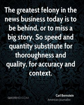 The greatest felony in the news business today is to be behind, or to miss a big story. So speed and quantity substitute for thoroughness and quality, for accuracy and context.