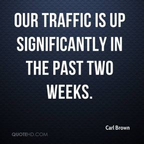 Our traffic is up significantly in the past two weeks.