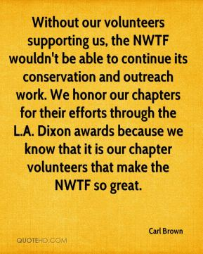Carl Brown - Without our volunteers supporting us, the NWTF wouldn't be able to continue its conservation and outreach work. We honor our chapters for their efforts through the L.A. Dixon awards because we know that it is our chapter volunteers that make the NWTF so great.