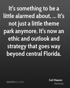 Carl Hiaasen - It's something to be a little alarmed about, ... It's not just a little theme park anymore. It's now an ethic and outlook and strategy that goes way beyond central Florida.