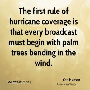 Carl Hiaasen - The first rule of hurricane coverage is that every broadcast must begin with palm trees bending in the wind.