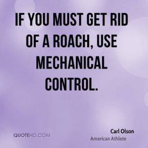 Carl Olson - If you must get rid of a roach, use mechanical control.