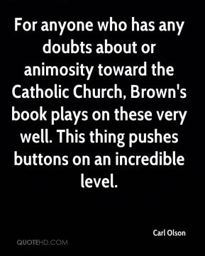 For anyone who has any doubts about or animosity toward the Catholic Church, Brown's book plays on these very well. This thing pushes buttons on an incredible level.