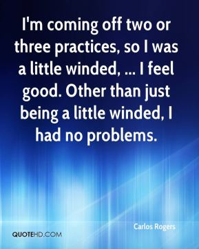 I'm coming off two or three practices, so I was a little winded, ... I feel good. Other than just being a little winded, I had no problems.