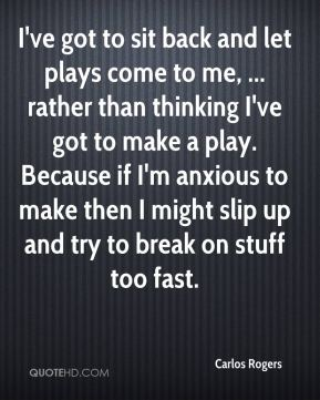 Carlos Rogers - I've got to sit back and let plays come to me, ... rather than thinking I've got to make a play. Because if I'm anxious to make then I might slip up and try to break on stuff too fast.