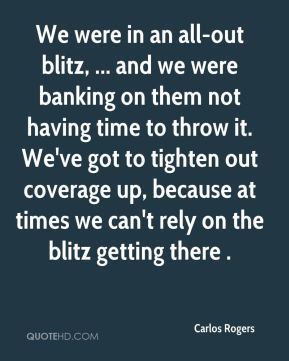 We were in an all-out blitz, ... and we were banking on them not having time to throw it. We've got to tighten out coverage up, because at times we can't rely on the blitz getting there .