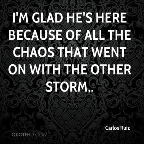 Carlos Ruiz - I'm glad he's here because of all the chaos that went on with the other storm.