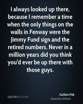 Carlton Fisk - I always looked up there, because I remember a time when the only things on the walls in Fenway were the Jimmy Fund sign and the retired numbers. Never in a million years did you think you'd ever be up there with those guys.