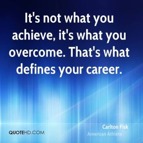 It's not what you achieve, it's what you overcome. That's what defines your career.