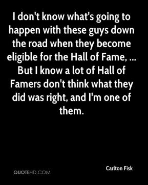Carlton Fisk - I don't know what's going to happen with these guys down the road when they become eligible for the Hall of Fame, ... But I know a lot of Hall of Famers don't think what they did was right, and I'm one of them.