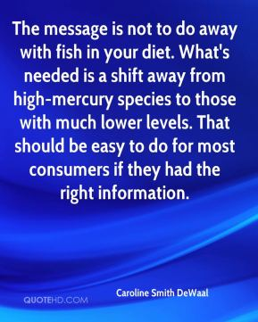 Caroline Smith DeWaal - The message is not to do away with fish in your diet. What's needed is a shift away from high-mercury species to those with much lower levels. That should be easy to do for most consumers if they had the right information.