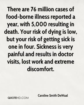 Caroline Smith DeWaal - There are 76 million cases of food-borne illness reported a year, with 5,000 resulting in death. Your risk of dying is low, but your risk of getting sick is one in four. Sickness is very painful and results in doctor visits, lost work and extreme discomfort.