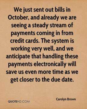 Carolyn Brown - We just sent out bills in October, and already we are seeing a steady stream of payments coming in from credit cards. The system is working very well, and we anticipate that handling these payments electronically will save us even more time as we get closer to the due date.