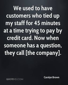 Carolyn Brown - We used to have customers who tied up my staff for 45 minutes at a time trying to pay by credit card. Now when someone has a question, they call [the company].