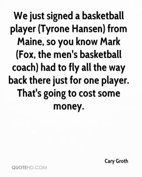 Cary Groth - We just signed a basketball player (Tyrone Hansen) from Maine, so you know Mark (Fox, the men's basketball coach) had to fly all the way back there just for one player. That's going to cost some money.