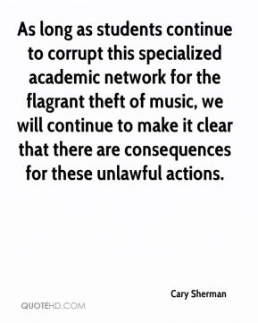 Cary Sherman - As long as students continue to corrupt this specialized academic network for the flagrant theft of music, we will continue to make it clear that there are consequences for these unlawful actions.