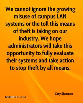 Cary Sherman - We cannot ignore the growing misuse of campus LAN systems or the toll this means of theft is taking on our industry. We hope administrators will take this opportunity to fully evaluate their systems and take action to stop theft by all means.