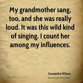 Cassandra Wilson - My grandmother sang, too, and she was really loud. It was this wild kind of singing. I count her among my influences.