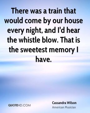 Cassandra Wilson - There was a train that would come by our house every night, and I'd hear the whistle blow. That is the sweetest memory I have.