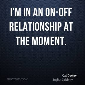 I'm in an on-off relationship at the moment.