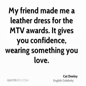 My friend made me a leather dress for the MTV awards. It gives you confidence, wearing something you love.