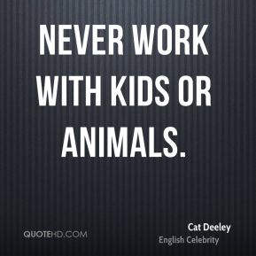 Never work with kids or animals.