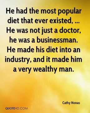 He had the most popular diet that ever existed, ... He was not just a doctor, he was a businessman. He made his diet into an industry, and it made him a very wealthy man.