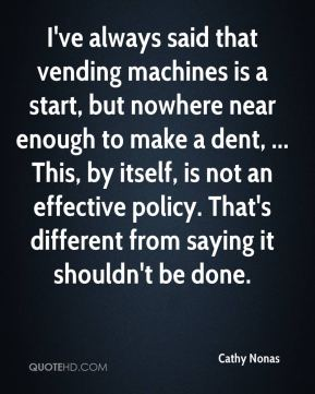 Cathy Nonas - I've always said that vending machines is a start, but nowhere near enough to make a dent, ... This, by itself, is not an effective policy. That's different from saying it shouldn't be done.