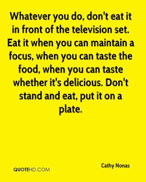Whatever you do, don't eat it in front of the television set. Eat it when you can maintain a focus, when you can taste the food, when you can taste whether it's delicious. Don't stand and eat, put it on a plate.