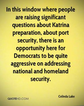 Celinda Lake - In this window where people are raising significant questions about Katrina preparation, about port security, there is an opportunity here for Democrats to be quite aggressive on addressing national and homeland security.