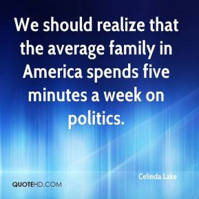 Celinda Lake - We should realize that the average family in America spends five minutes a week on politics.