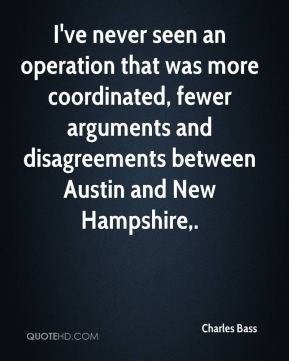 Charles Bass - I've never seen an operation that was more coordinated, fewer arguments and disagreements between Austin and New Hampshire.