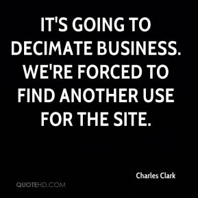 Charles Clark - It's going to decimate business. We're forced to find another use for the site.