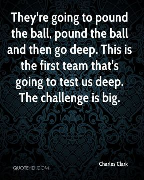 Charles Clark - They're going to pound the ball, pound the ball and then go deep. This is the first team that's going to test us deep. The challenge is big.