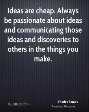 Charles Eames - Ideas are cheap. Always be passionate about ideas and communicating those ideas and discoveries to others in the things you make.
