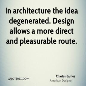 Charles Eames - In architecture the idea degenerated. Design allows a more direct and pleasurable route.