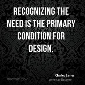 Charles Eames - Recognizing the need is the primary condition for design.