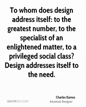 Charles Eames - To whom does design address itself: to the greatest number, to the specialist of an enlightened matter, to a privileged social class? Design addresses itself to the need.