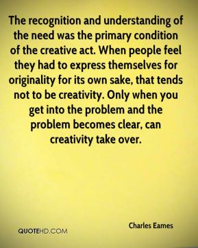 Charles Eames - The recognition and understanding of the need was the primary condition of the creative act. When people feel they had to express themselves for originality for its own sake, that tends not to be creativity. Only when you get into the problem and the problem becomes clear, can creativity take over.