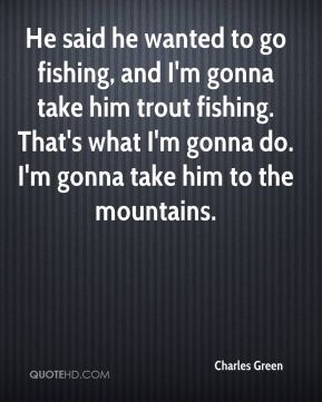 Charles Green - He said he wanted to go fishing, and I'm gonna take him trout fishing. That's what I'm gonna do. I'm gonna take him to the mountains.
