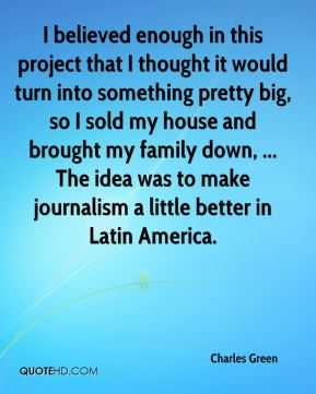 I believed enough in this project that I thought it would turn into something pretty big, so I sold my house and brought my family down, ... The idea was to make journalism a little better in Latin America.