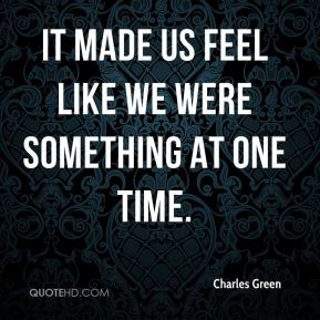 It made us feel like we were something at one time.