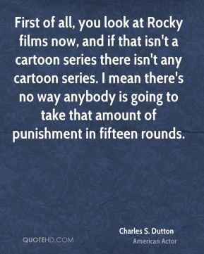 Charles S. Dutton - First of all, you look at Rocky films now, and if that isn't a cartoon series there isn't any cartoon series. I mean there's no way anybody is going to take that amount of punishment in fifteen rounds.