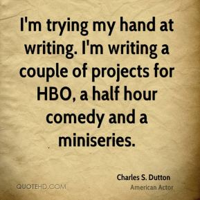 I'm trying my hand at writing. I'm writing a couple of projects for HBO, a half hour comedy and a miniseries.