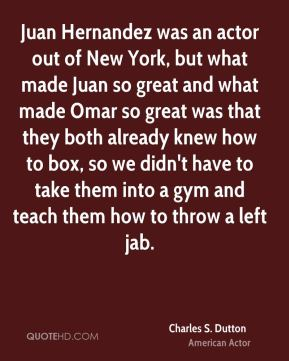 Juan Hernandez was an actor out of New York, but what made Juan so great and what made Omar so great was that they both already knew how to box, so we didn't have to take them into a gym and teach them how to throw a left jab.