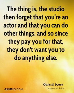 The thing is, the studio then forget that you're an actor and that you can do other things, and so since they pay you for that, they don't want you to do anything else.