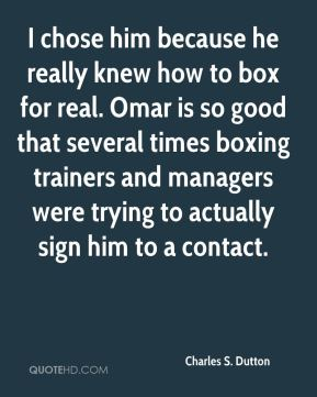 Charles S. Dutton - I chose him because he really knew how to box for real. Omar is so good that several times boxing trainers and managers were trying to actually sign him to a contact.