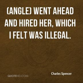 Charles Spencer - (Angle) went ahead and hired her, which I felt was illegal.
